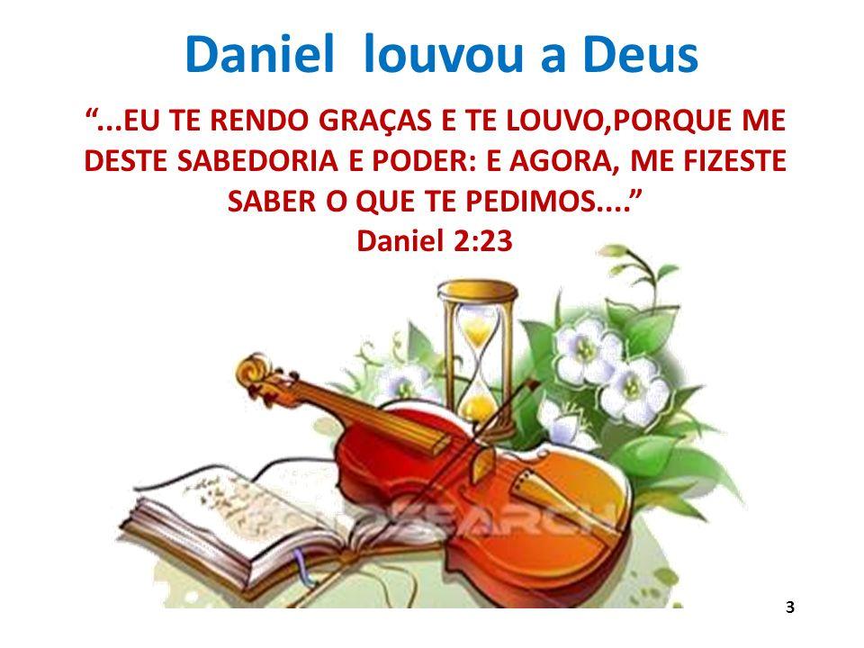 Daniel louvou a Deus...EU TE RENDO GRAÇAS E TE LOUVO,PORQUE ME DESTE SABEDORIA E PODER: E AGORA, ME FIZESTE SABER O QUE TE PEDIMOS.... Daniel 2:23 3