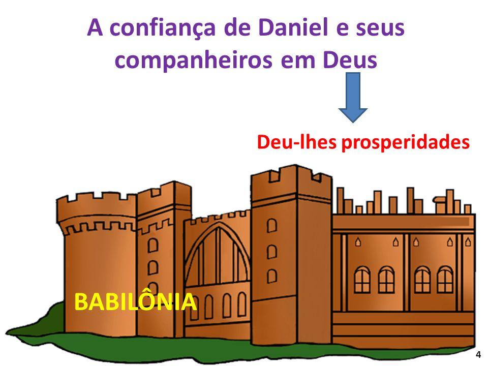 A confiança de Daniel e seus companheiros em Deus Deu-lhes prosperidades BABILÔNIA 4