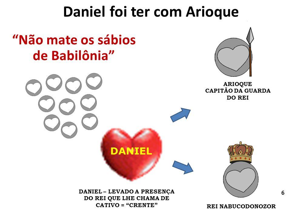 Daniel foi ter com Arioque DANIEL Não mate os sábios de Babilônia ARIOQUE CAPITÃO DA GUARDA DO REI REI NABUCODONOZOR DANIEL – LEVADO A PRESENÇA DO REI
