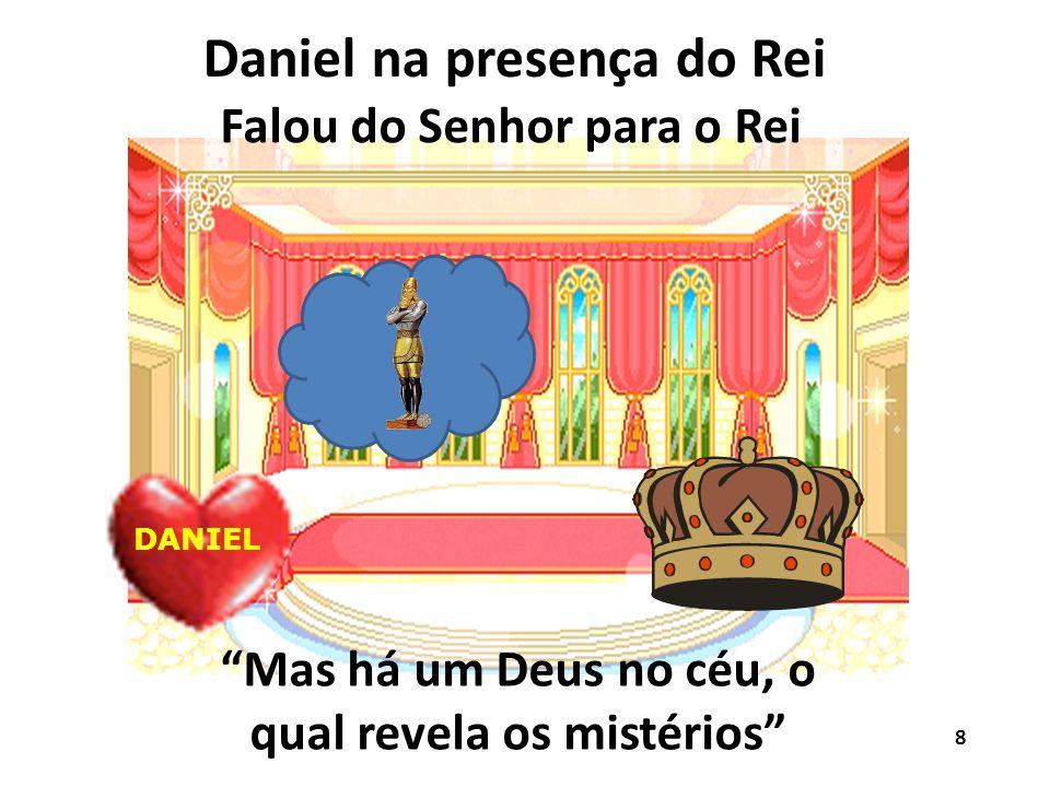 Daniel na presença do Rei DANIEL Falou do Senhor para o Rei Mas há um Deus no céu, o qual revela os mistérios 8