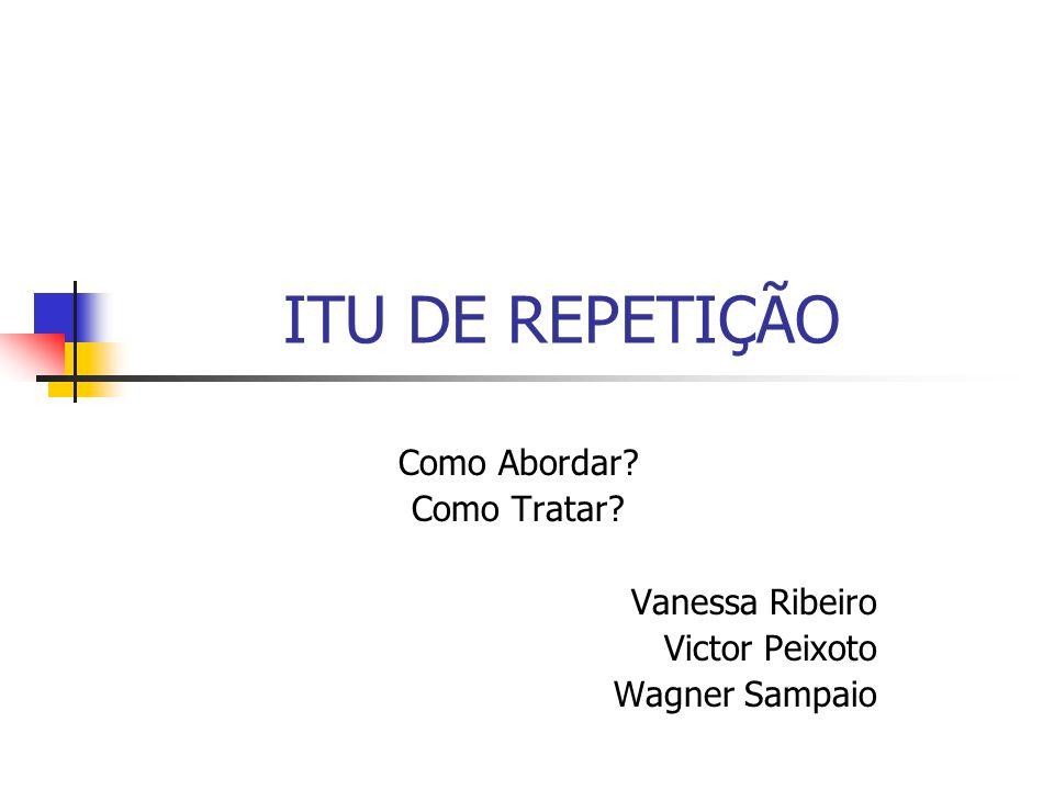 ITU DE REPETIÇÃO Como Abordar? Como Tratar? Vanessa Ribeiro Victor Peixoto Wagner Sampaio
