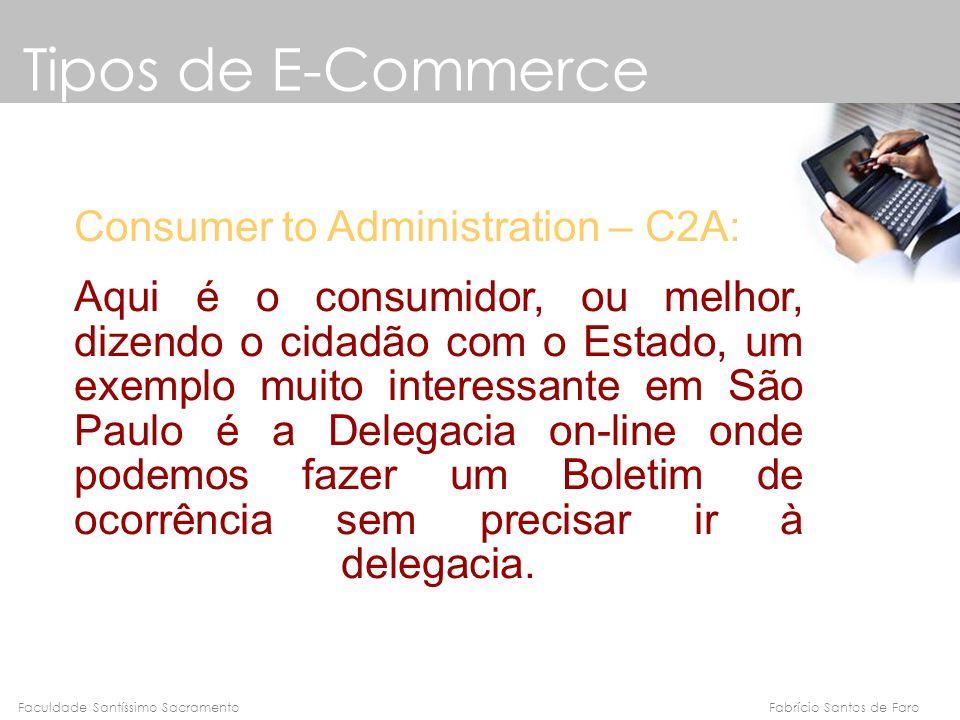 Fabrício Santos de FaroFaculdade Santíssimo Sacramento Tipos de E-Commerce Consumer to Administration – C2A: Aqui é o consumidor, ou melhor, dizendo o
