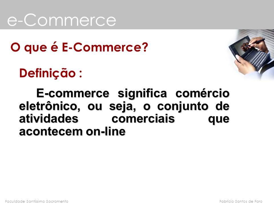 Fabrício Santos de FaroFaculdade Santíssimo Sacramento e-Commerce O que é E-Commerce? Definição : E-commerce significa comércio eletrônico, ou seja, o