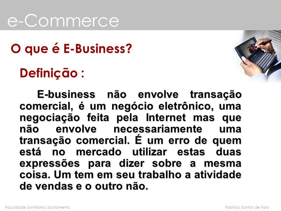 Fabrício Santos de FaroFaculdade Santíssimo Sacramento e-Commerce O que é E-Business? Definição : E-business não envolve transação comercial, é um neg