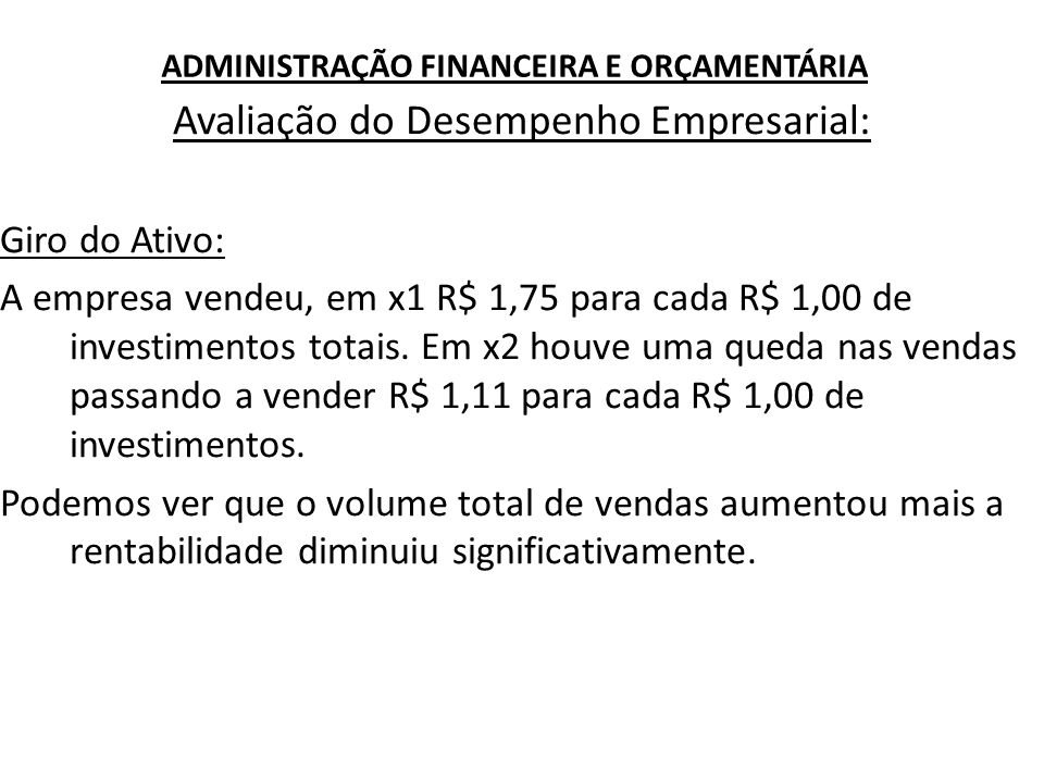 ADMINISTRAÇÃO FINANCEIRA E ORÇAMENTÁRIA Avaliação do Desempenho Empresarial: Giro do Ativo: A empresa vendeu, em x1 R$ 1,75 para cada R$ 1,00 de inves