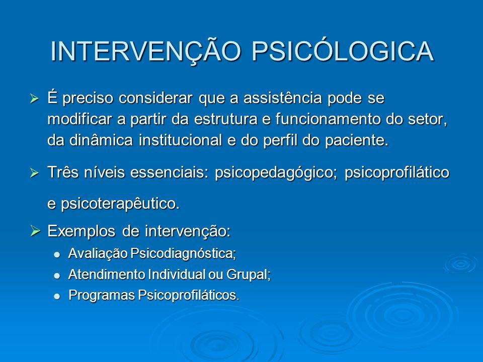 INTERVENÇÃO PSICÓLOGICA É preciso considerar que a assistência pode se modificar a partir da estrutura e funcionamento do setor, da dinâmica instituci