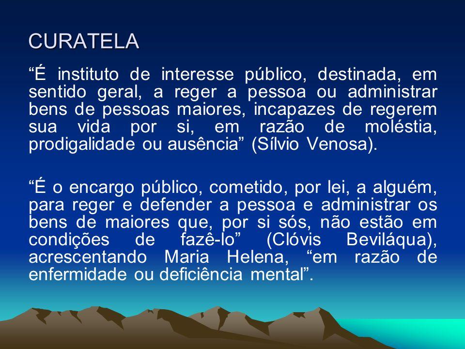 CURATELA É instituto de interesse público, destinada, em sentido geral, a reger a pessoa ou administrar bens de pessoas maiores, incapazes de regerem
