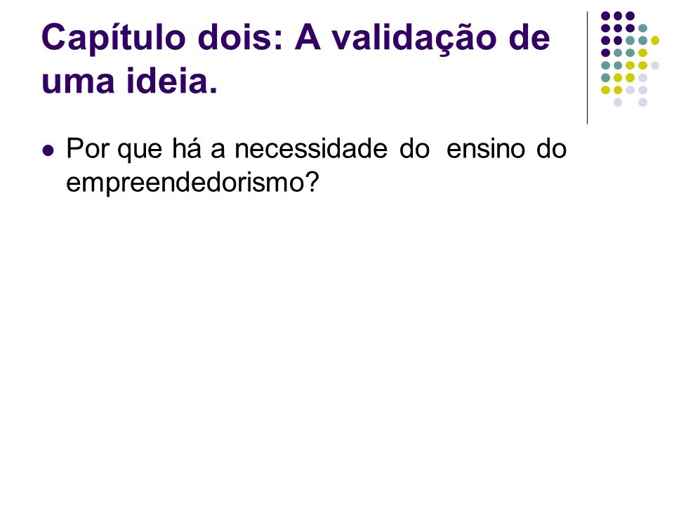 Capítulo dois: A validação de uma ideia. Por que há a necessidade do ensino do empreendedorismo?