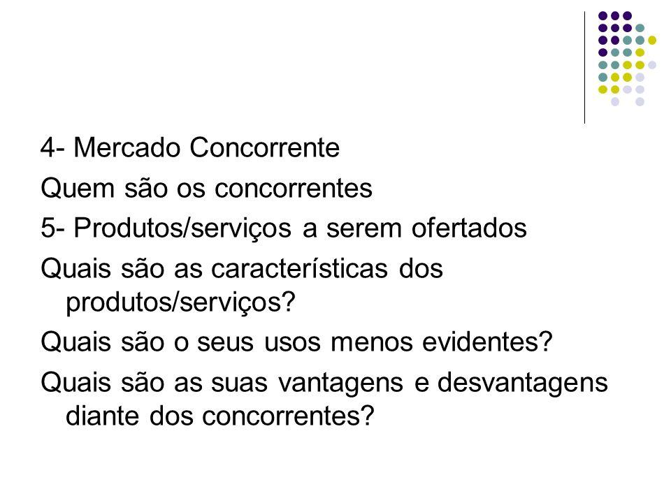 4- Mercado Concorrente Quem são os concorrentes 5- Produtos/serviços a serem ofertados Quais são as características dos produtos/serviços? Quais são o