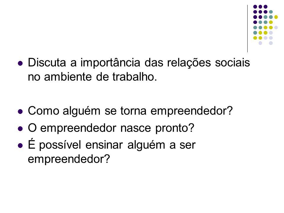Discuta a importância das relações sociais no ambiente de trabalho. Como alguém se torna empreendedor? O empreendedor nasce pronto? É possível ensinar