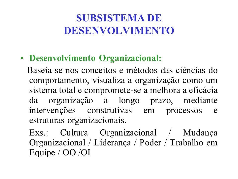 SUBSISTEMA DE DESENVOLVIMENTO Desenvolvimento Organizacional: Baseia-se nos conceitos e métodos das ciências do comportamento, visualiza a organização