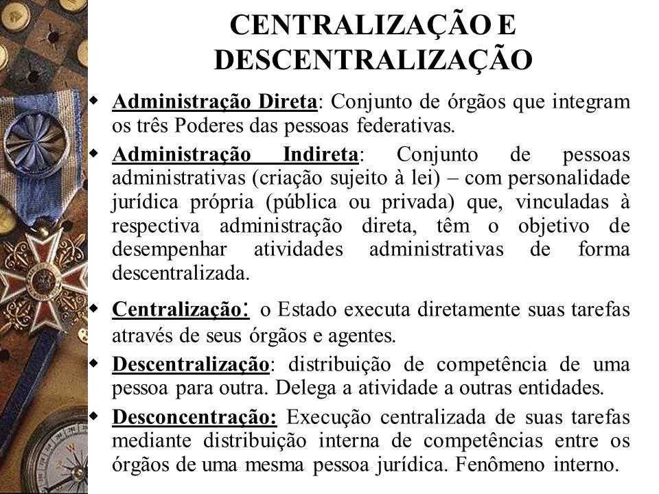 CENTRALIZAÇÃO E DESCENTRALIZAÇÃO Administração Direta: Conjunto de órgãos que integram os três Poderes das pessoas federativas. Administração Indireta