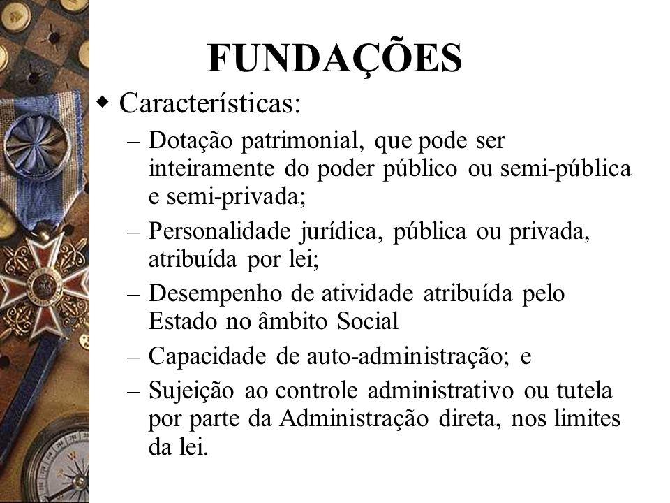 FUNDAÇÕES Características: – Dotação patrimonial, que pode ser inteiramente do poder público ou semi-pública e semi-privada; – Personalidade jurídica,