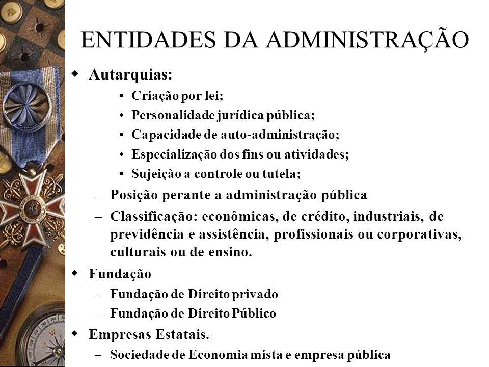 ENTIDADES DA ADMINISTRAÇÃO Autarquias: Criação por lei; Personalidade jurídica pública; Capacidade de auto-administração; Especialização dos fins ou a