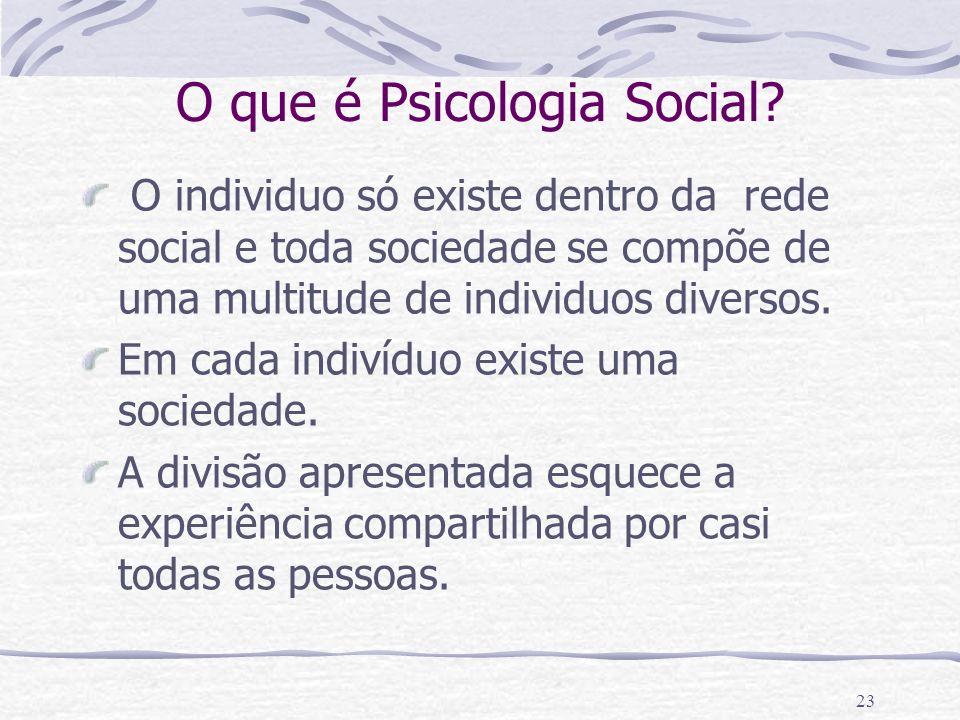 22 O que é Psicologia Social? Visão tradicional Individuo Conhecimento de um sem precisar do outro Organismo O único Psicologia Psicoanálise Sociedade