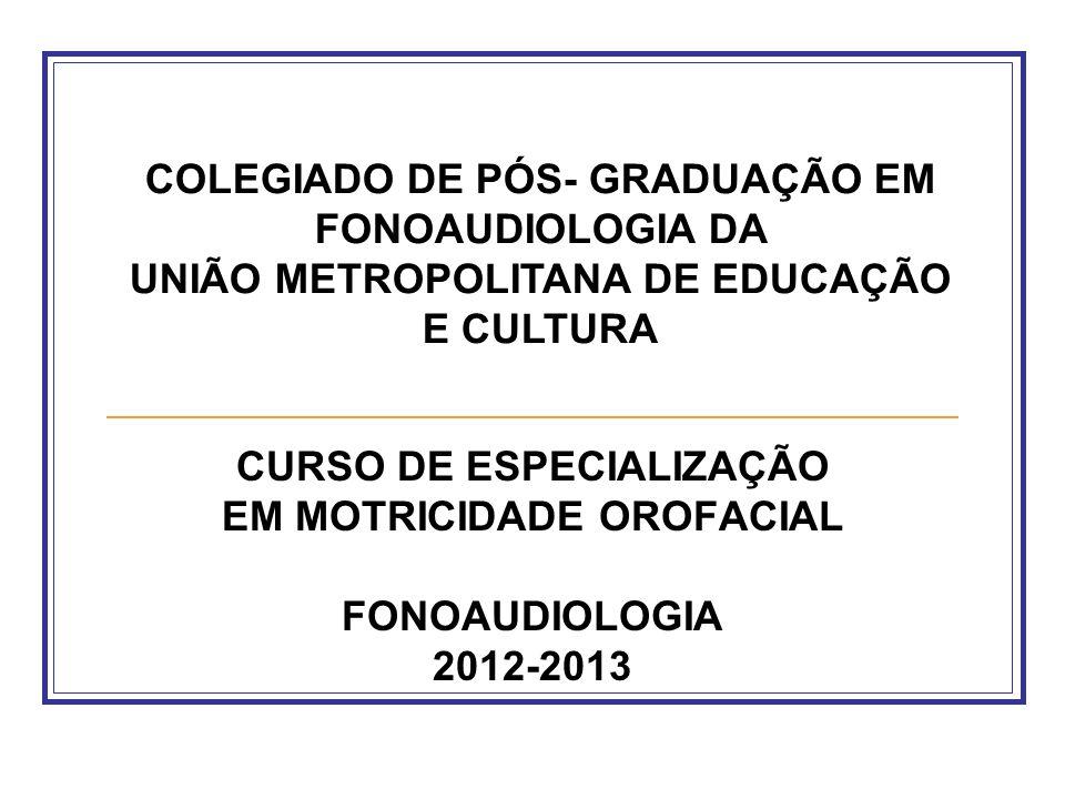 CURSO DE ESPECIALIZAÇÃO EM MOTRICIDADE OROFACIAL FONOAUDIOLOGIA 2012-2013 COLEGIADO DE PÓS- GRADUAÇÃO EM FONOAUDIOLOGIA DA UNIÃO METROPOLITANA DE EDUC