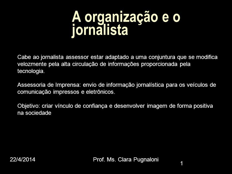 22/4/2014Prof. Ms. Clara Pugnaloni 1 A organização e o jornalista Cabe ao jornalista assessor estar adaptado a uma conjuntura que se modifica velozmen