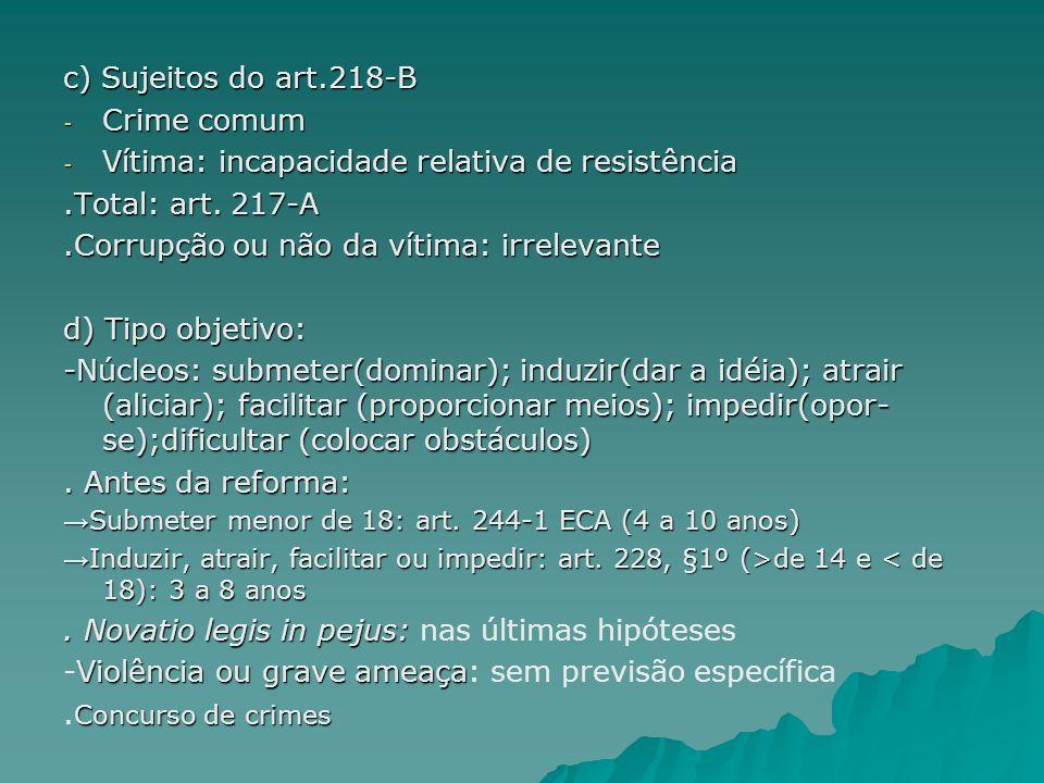 c) Sujeitos do art.218-B - Crime comum - Vítima: incapacidade relativa de resistência.Total: art. 217-A.Corrupção ou não da vítima: irrelevante d) Tip