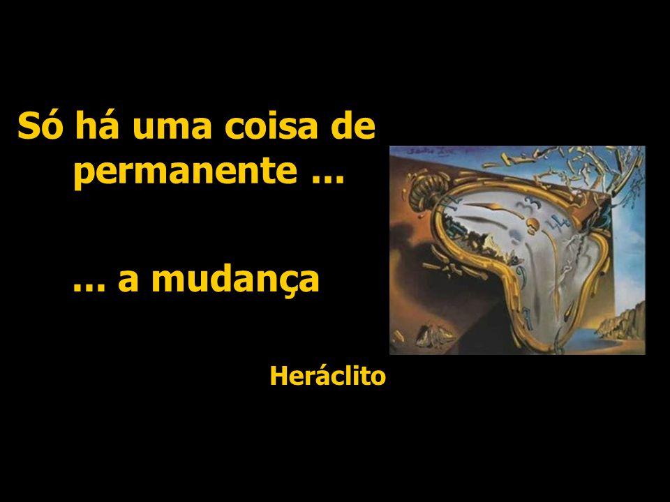 Só há uma coisa de permanente...... a mudança Heráclito