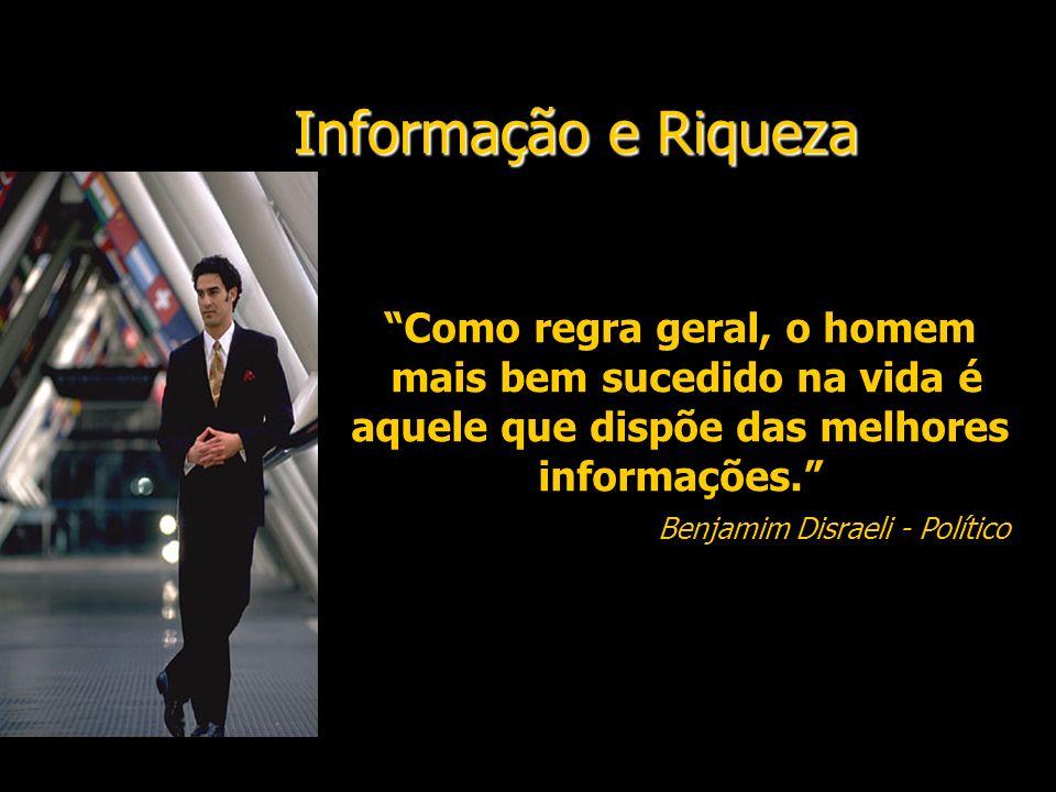 Informação e Riqueza Como regra geral, o homem mais bem sucedido na vida é aquele que dispõe das melhores informações. Benjamim Disraeli - Político