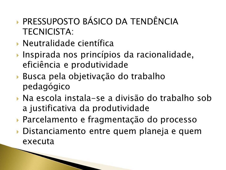 PRESSUPOSTO BÁSICO DA TENDÊNCIA TECNICISTA: Neutralidade científica Inspirada nos princípios da racionalidade, eficiência e produtividade Busca pela o