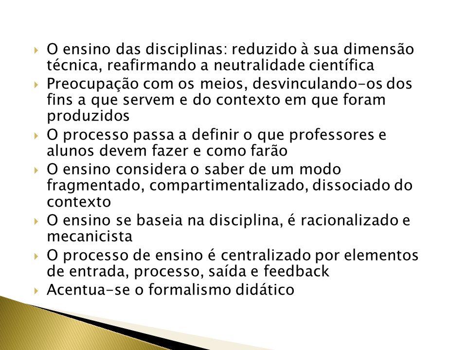 O ensino das disciplinas: reduzido à sua dimensão técnica, reafirmando a neutralidade científica Preocupação com os meios, desvinculando-os dos fins a