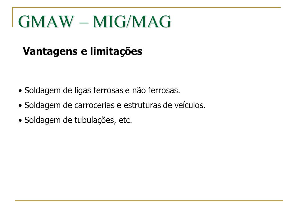 GMAW – MIG/MAG Vantagens e limitações Soldagem de ligas ferrosas e não ferrosas. Soldagem de carrocerias e estruturas de veículos. Soldagem de tubulaç