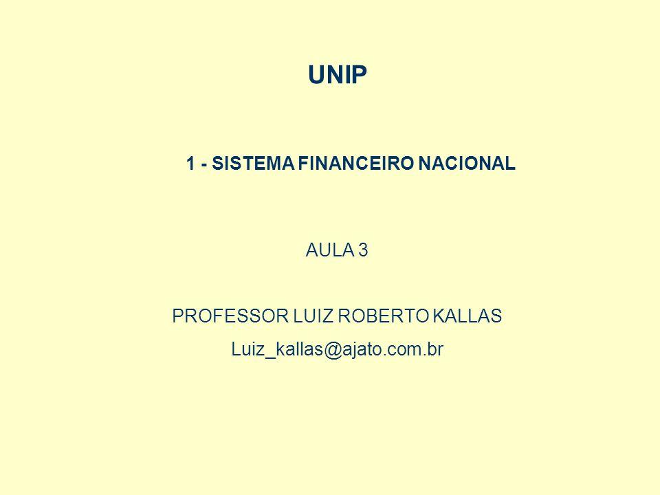 UNIP AULA 3 PROFESSOR LUIZ ROBERTO KALLAS Luiz_kallas@ajato.com.br 1 - SISTEMA FINANCEIRO NACIONAL