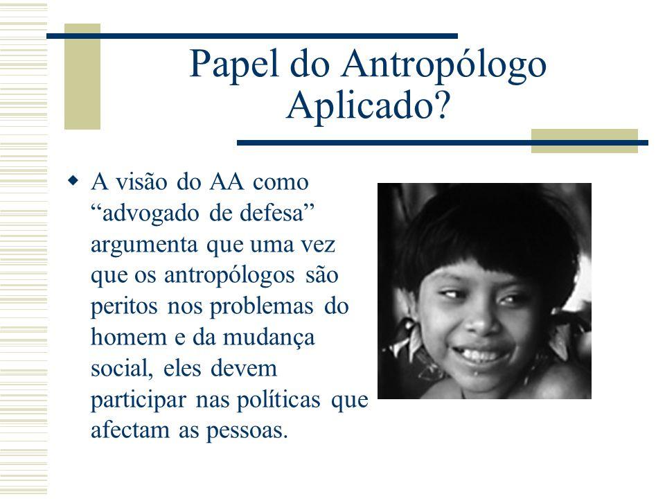 Papel do Antropólogo Aplicado? A visão do AA como advogado de defesa argumenta que uma vez que os antropólogos são peritos nos problemas do homem e da