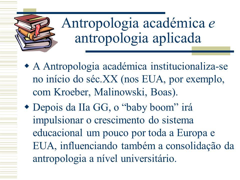 Antropologia académica e antropologia aplicada A Antropologia académica institucionaliza-se no início do séc.XX (nos EUA, por exemplo, com Kroeber, Ma