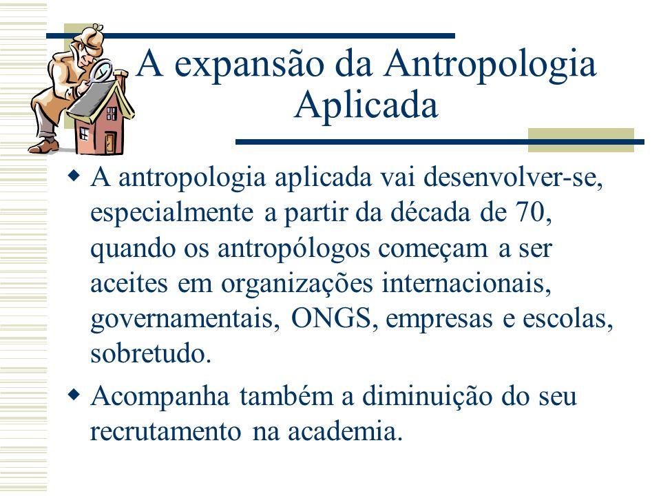 A expansão da Antropologia Aplicada A antropologia aplicada vai desenvolver-se, especialmente a partir da década de 70, quando os antropólogos começam