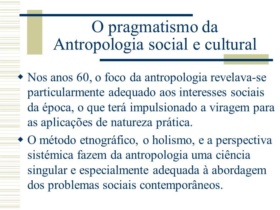 O pragmatismo da Antropologia social e cultural Nos anos 60, o foco da antropologia revelava-se particularmente adequado aos interesses sociais da épo
