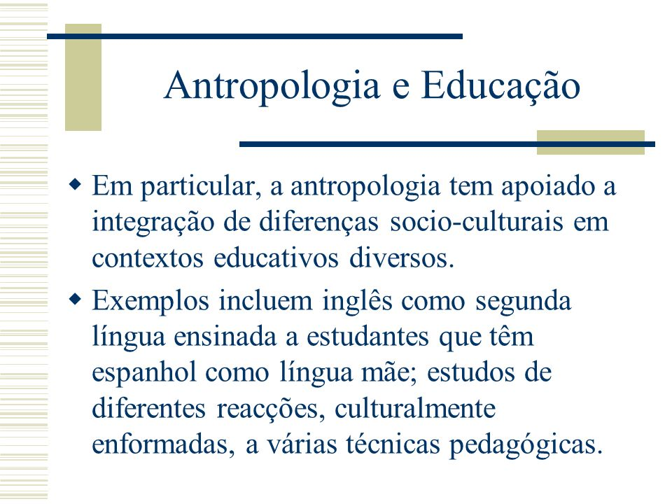 Antropologia e Educação Em particular, a antropologia tem apoiado a integração de diferenças socio-culturais em contextos educativos diversos. Exemplo