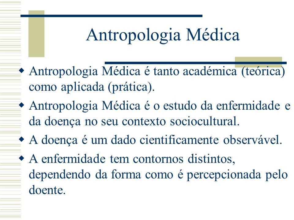 Antropologia Médica Antropologia Médica é tanto académica (teórica) como aplicada (prática). Antropologia Médica é o estudo da enfermidade e da doença