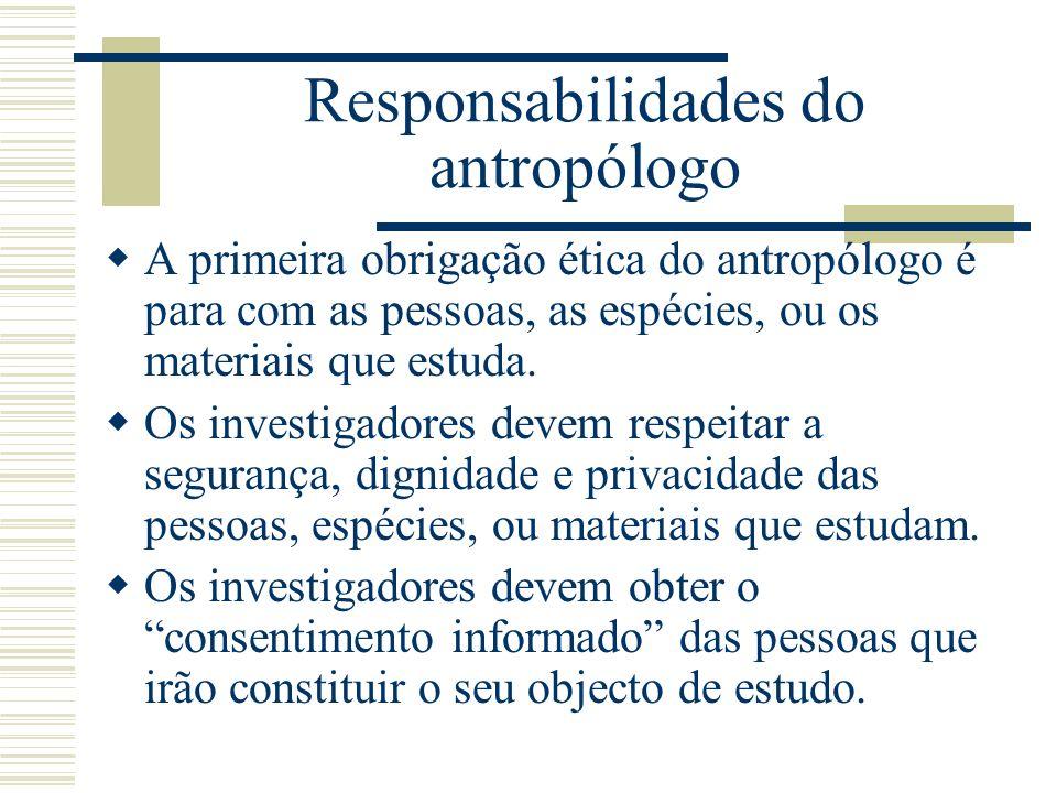Responsabilidades do antropólogo A primeira obrigação ética do antropólogo é para com as pessoas, as espécies, ou os materiais que estuda. Os investig