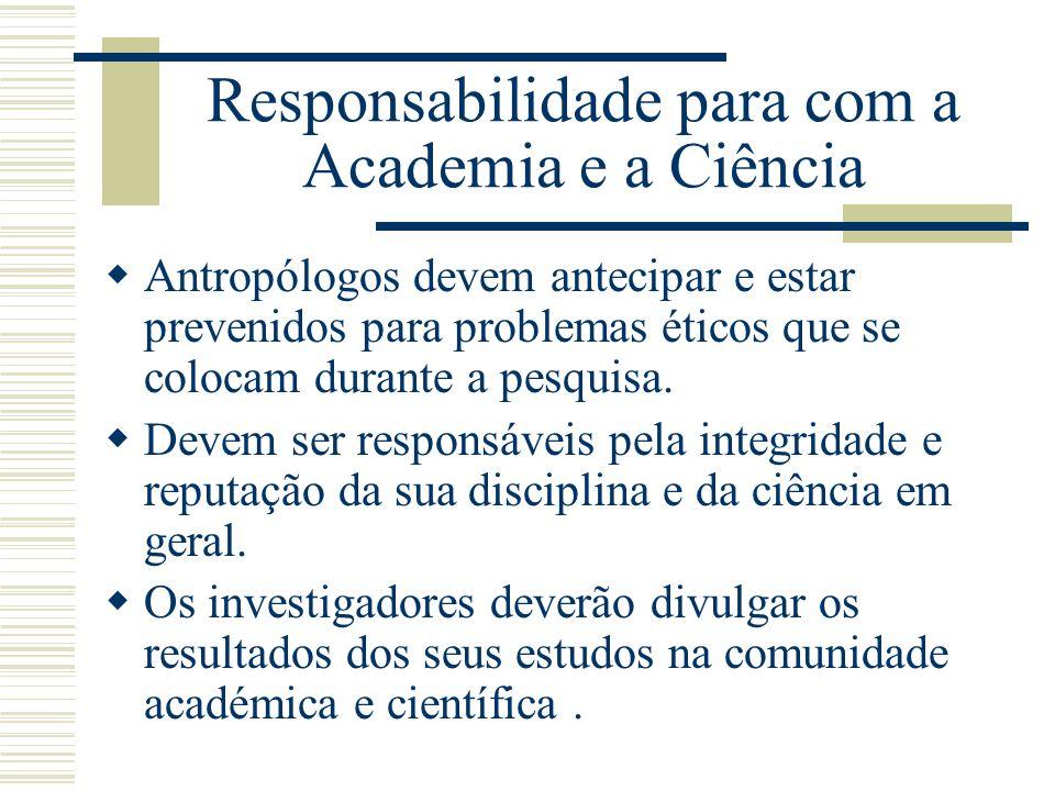 Responsabilidade para com a Academia e a Ciência Antropólogos devem antecipar e estar prevenidos para problemas éticos que se colocam durante a pesqui