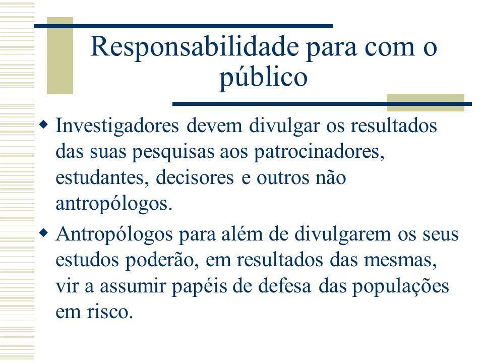 Responsabilidade para com o público Investigadores devem divulgar os resultados das suas pesquisas aos patrocinadores, estudantes, decisores e outros
