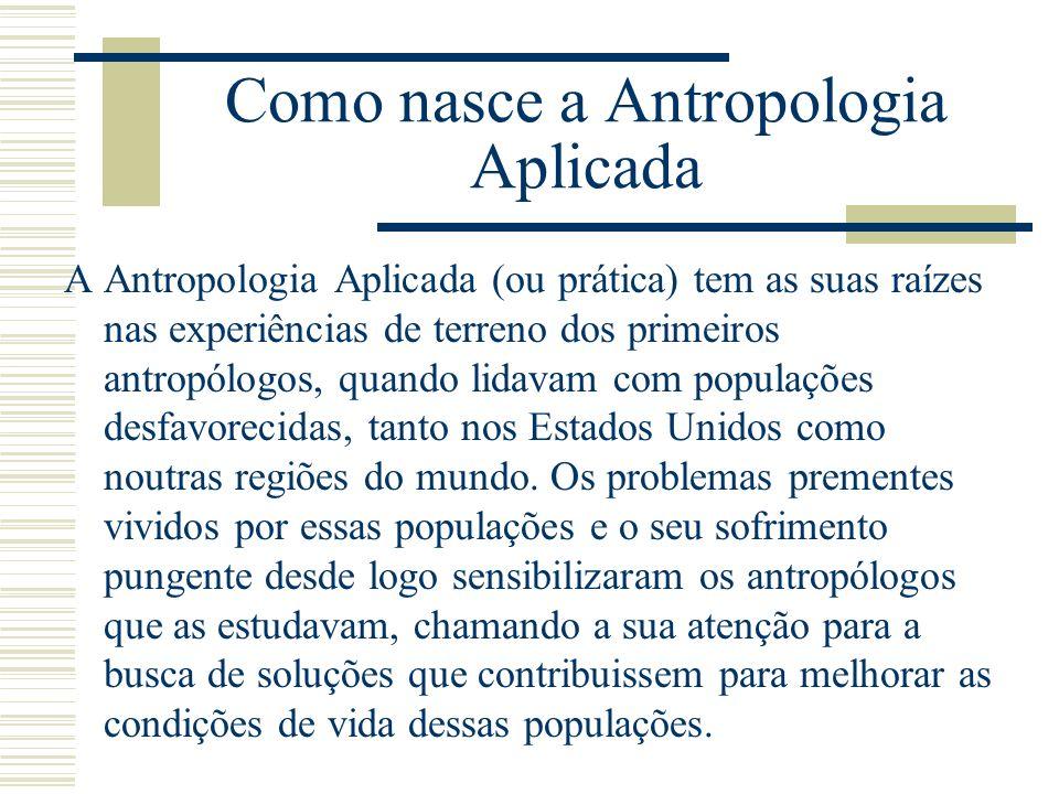 Como nasce a Antropologia Aplicada A Antropologia Aplicada (ou prática) tem as suas raízes nas experiências de terreno dos primeiros antropólogos, qua