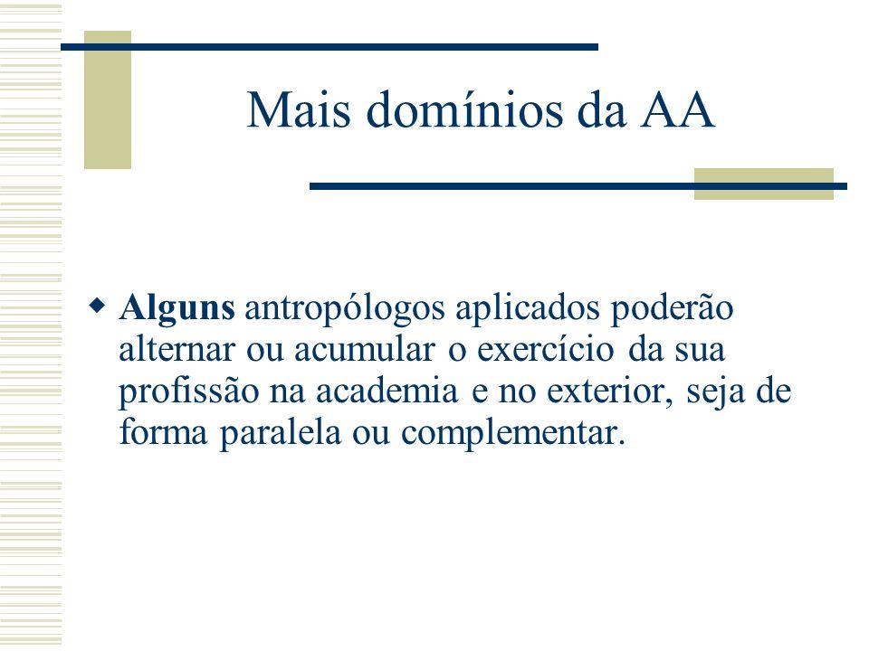 Mais domínios da AA Alguns antropólogos aplicados poderão alternar ou acumular o exercício da sua profissão na academia e no exterior, seja de forma p