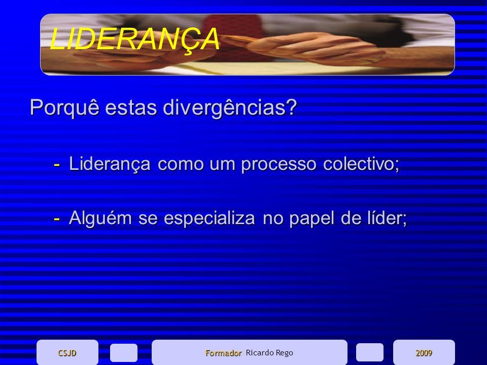 LIDERANÇA CSJD Formador Formador: Ricardo Rego2009 Porquê estas divergências? -Liderança como um processo colectivo; -Alguém se especializa no papel d