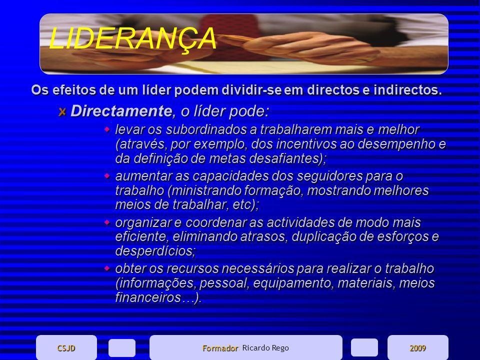 LIDERANÇA CSJD Formador Formador: Ricardo Rego2009 Os efeitos de um líder podem dividir-se em directos e indirectos. Directamente, o líder pode: levar