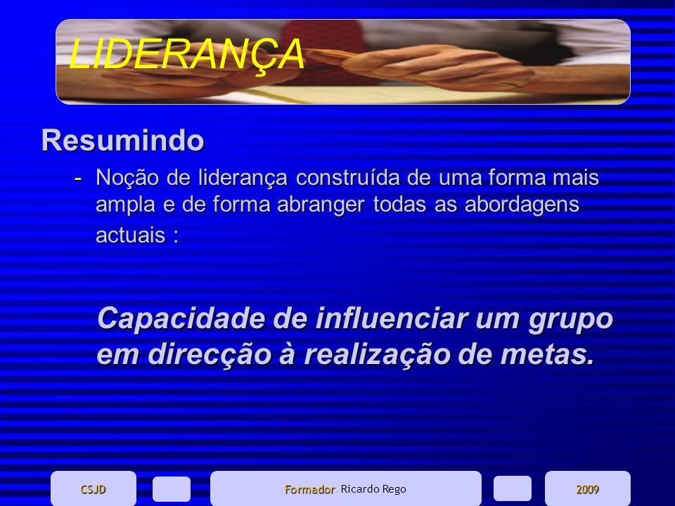 LIDERANÇA CSJD Formador Formador: Ricardo Rego2009 Resumindo -Noção de liderança construída de uma forma mais ampla e de forma abranger todas as abord
