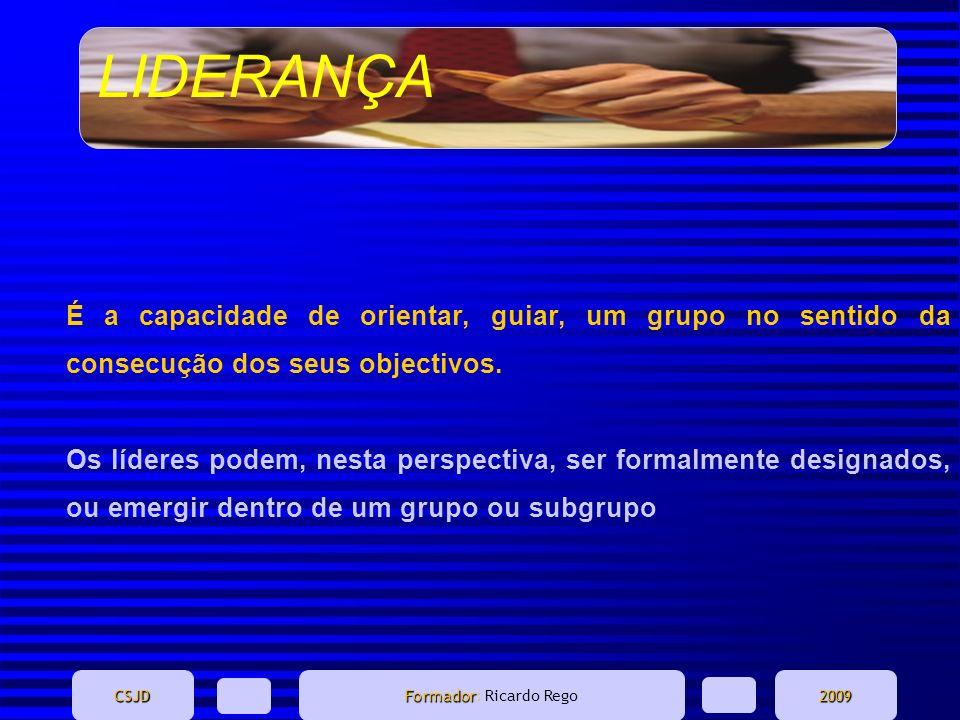 LIDERANÇA CSJD Formador Formador: Ricardo Rego2009 É a capacidade de orientar, guiar, um grupo no sentido da consecução dos seus objectivos. Os lídere