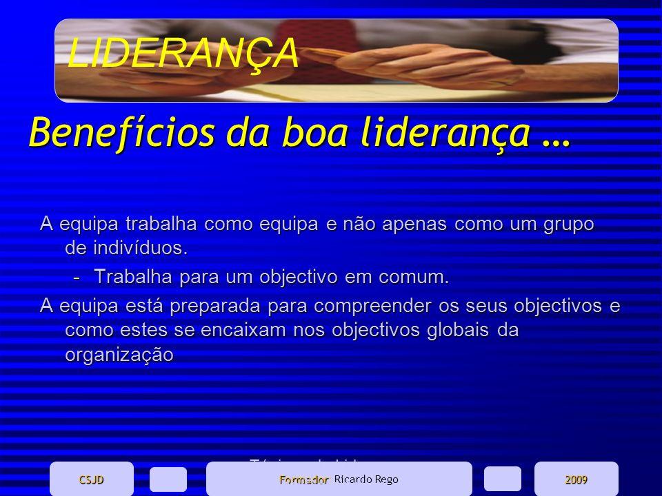 LIDERANÇA CSJD Formador Formador: Ricardo Rego2009 Ténicas de Liderança - Marina Domingues Benefícios da boa liderança … A equipa trabalha como equipa