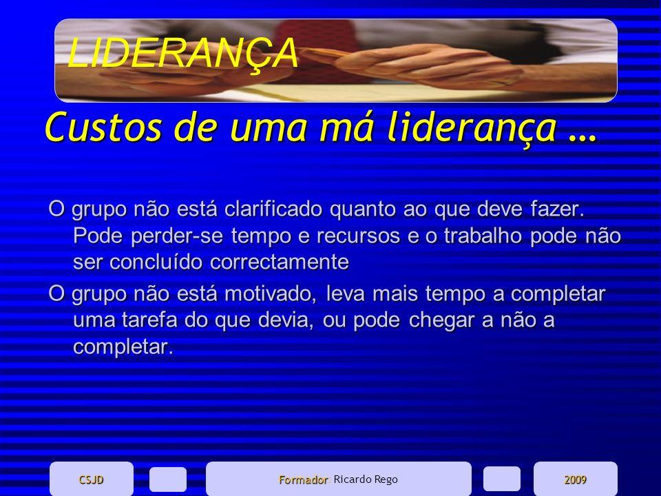 LIDERANÇA CSJD Formador Formador: Ricardo Rego2009 Custos de uma má liderança … O grupo não está clarificado quanto ao que deve fazer. Pode perder-se