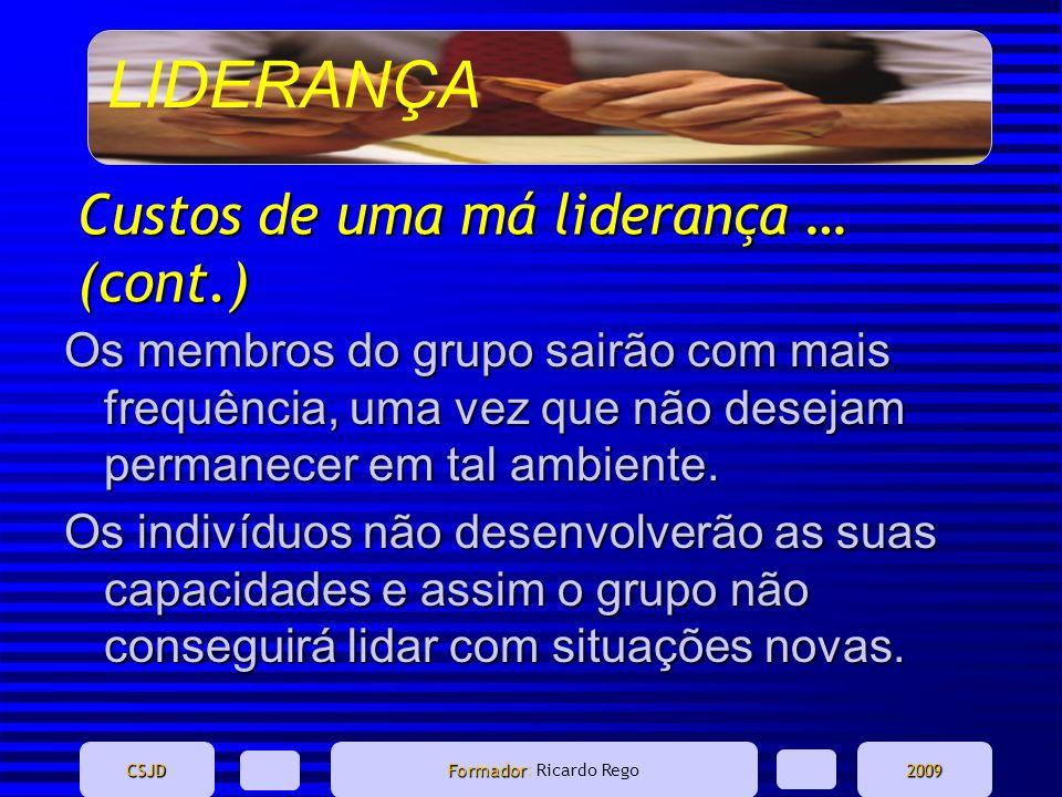 LIDERANÇA CSJD Formador Formador: Ricardo Rego2009 Custos de uma má liderança … (cont.) Os membros do grupo sairão com mais frequência, uma vez que nã