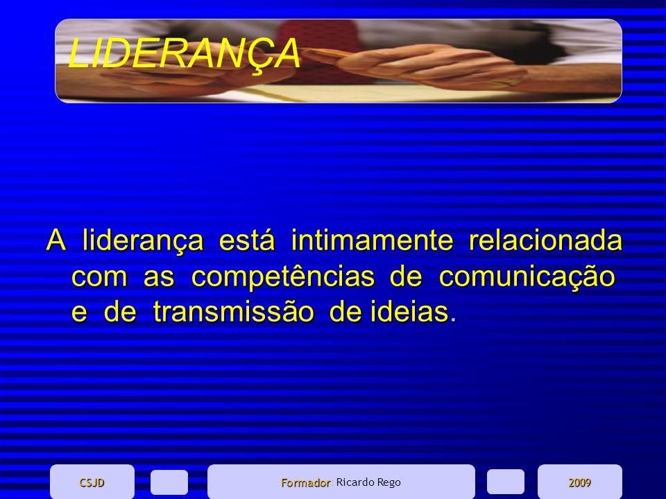 LIDERANÇA CSJD Formador Formador: Ricardo Rego2009 A liderança está intimamente relacionada com as competências de comunicação e de transmissão de ide