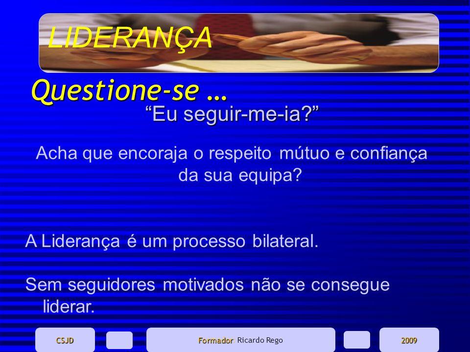 LIDERANÇA CSJD Formador Formador: Ricardo Rego2009 Questione-se … Eu seguir-me-ia? Acha que encoraja o respeito mútuo e confiança da sua equipa? A Lid