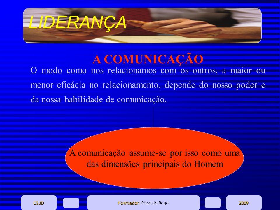 LIDERANÇA CSJD Formador Formador: Ricardo Rego2009 A COMUNICAÇÃO O modo como nos relacionamos com os outros, a maior ou menor eficácia no relacionamen