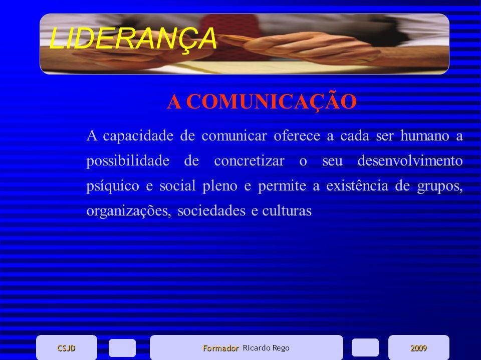 LIDERANÇA CSJD Formador Formador: Ricardo Rego2009 A COMUNICAÇÃO A capacidade de comunicar oferece a cada ser humano a possibilidade de concretizar o